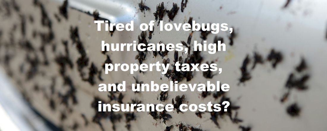 Tired of lovebugs, hurricanes, high property taxes, and unbelievable insurance costs?